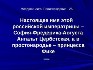 Младшая лига. Происхождение - 25 Настоящее имя этой российской императрицы –