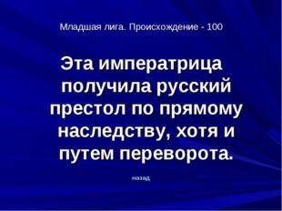 Младшая лига. Происхождение - 100 Эта императрица получила русский престол по