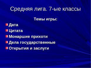 Средняя лига. 7-ые классы Темы игры: Дата Цитата Монаршие прихоти Дела госуда