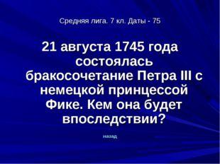 Средняя лига. 7 кл. Даты - 75 21 августа 1745 года состоялась бракосочетание