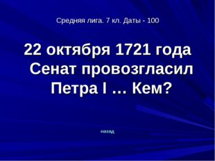 Средняя лига. 7 кл. Даты - 100 22 октября 1721 года Сенат провозгласил Петра