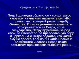 Средняя лига. 7 кл. Цитата - 50 Петр I однажды обратился к солдатам со словам
