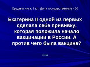 Средняя лига. 7 кл. Дела государственные - 50 Екатерина II одной из первых сд