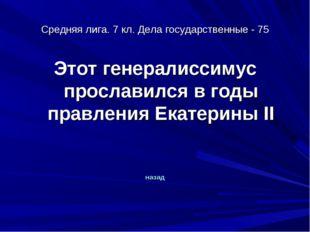 Средняя лига. 7 кл. Дела государственные - 75 Этот генералиссимус прославился