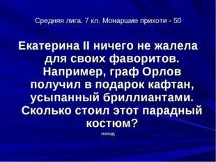 Средняя лига. 7 кл. Монаршие прихоти - 50 Екатерина II ничего не жалела для с