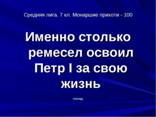 Средняя лига. 7 кл. Монаршие прихоти - 100 Именно столько ремесел освоил Петр