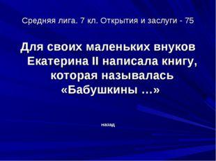 Средняя лига. 7 кл. Открытия и заслуги - 75 Для своих маленьких внуков Екатер