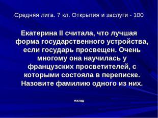 Средняя лига. 7 кл. Открытия и заслуги - 100 Екатерина II считала, что лучшая