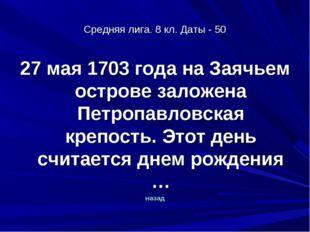 Средняя лига. 8 кл. Даты - 50 27 мая 1703 года на Заячьем острове заложена Пе