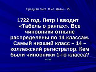 Средняя лига. 8 кл. Даты - 75 1722 год. Петр I вводит «Табель о рангах». Все