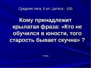 Средняя лига. 8 кл. Цитата - 100 Кому принадлежит крылатая фраза: «Кто не обу