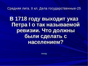 Средняя лига. 8 кл. Дела государственные-25 В 1718 году выходит указ Петра I