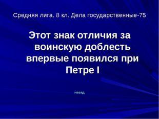 Средняя лига. 8 кл. Дела государственные-75 Этот знак отличия за воинскую доб