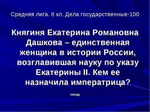 Средняя лига. 8 кл. Дела государственные-100 Княгиня Екатерина Романовна Дашк
