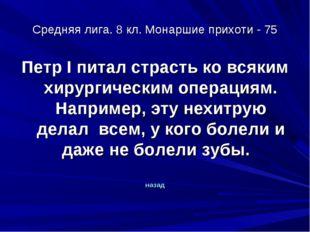 Средняя лига. 8 кл. Монаршие прихоти - 75 Петр I питал страсть ко всяким хиру