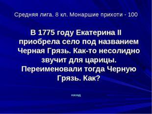 Средняя лига. 8 кл. Монаршие прихоти - 100 В 1775 году Екатерина II приобрела