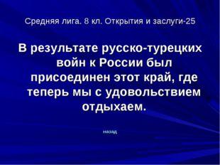 Средняя лига. 8 кл. Открытия и заслуги-25 В результате русско-турецких войн к