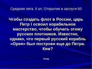 Средняя лига. 8 кл. Открытия и заслуги-50 Чтобы создать флот в России, царь П