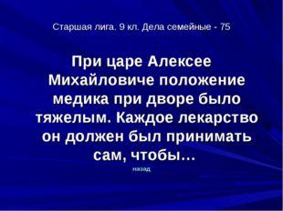 Старшая лига. 9 кл. Дела семейные - 75 При царе Алексее Михайловиче положение