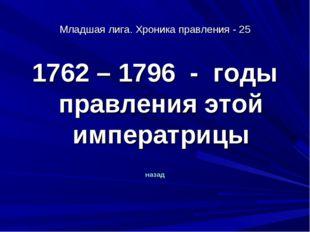 Младшая лига. Хроника правления - 25 1762 – 1796 - годы правления этой импера