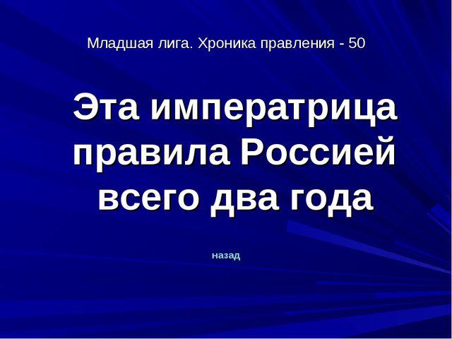 Младшая лига. Хроника правления - 50 Эта императрица правила Россией всего д...