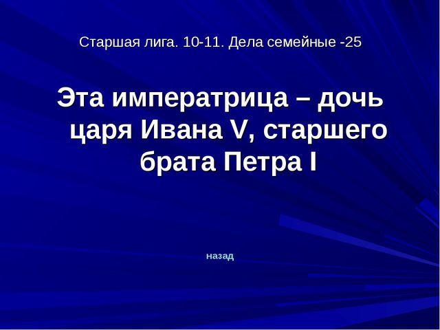 Старшая лига. 10-11. Дела семейные -25 Эта императрица – дочь царя Ивана V, с...