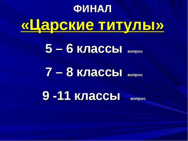 ФИНАЛ «Царские титулы» 5 – 6 классы вопрос 7 – 8 классы вопрос 9 -11 классы в...