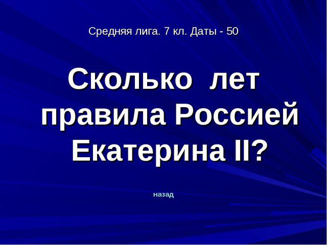 Средняя лига. 7 кл. Даты - 50 Сколько лет правила Россией Екатерина II? назад