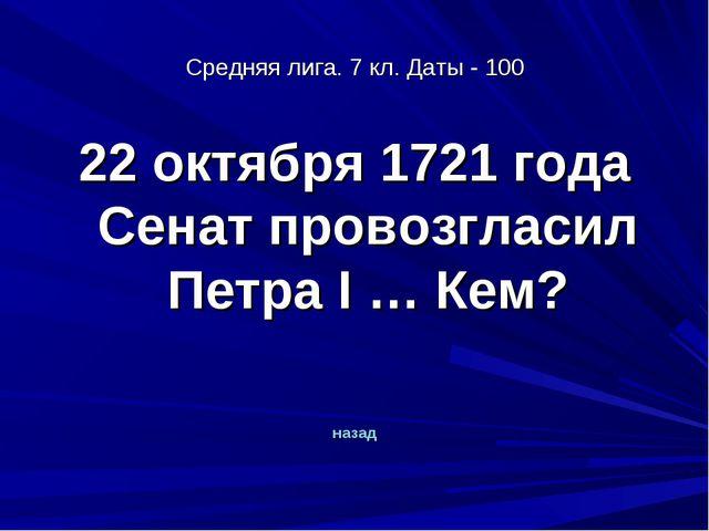 Средняя лига. 7 кл. Даты - 100 22 октября 1721 года Сенат провозгласил Петра...