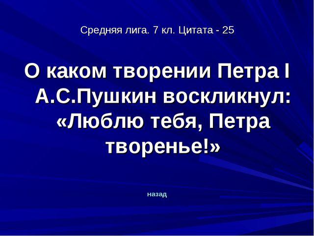 Средняя лига. 7 кл. Цитата - 25 О каком творении Петра I А.С.Пушкин воскликну...