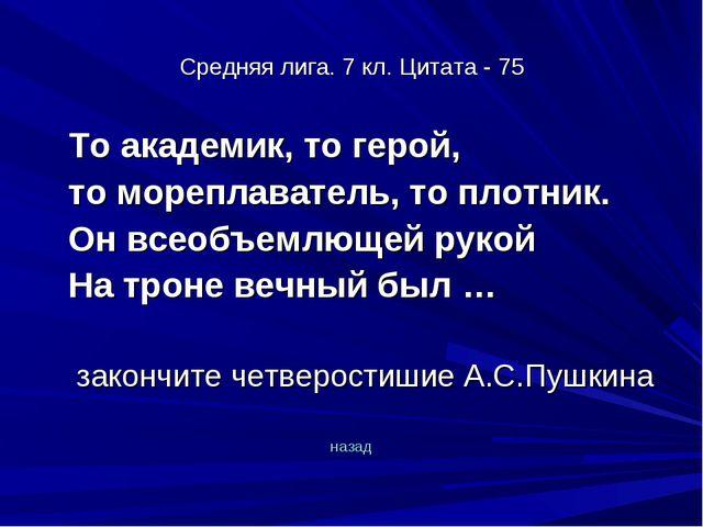 Средняя лига. 7 кл. Цитата - 75 То академик, то герой, то мореплаватель, то...