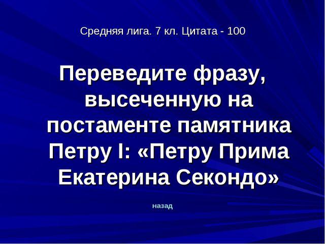 Средняя лига. 7 кл. Цитата - 100 Переведите фразу, высеченную на постаменте п...