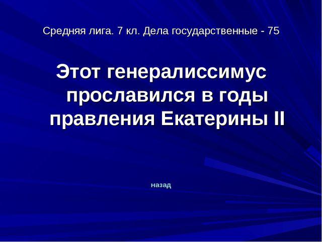 Средняя лига. 7 кл. Дела государственные - 75 Этот генералиссимус прославился...