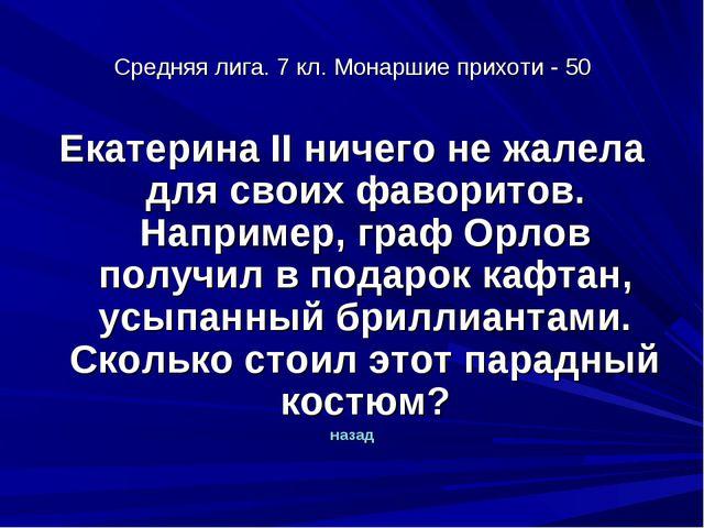 Средняя лига. 7 кл. Монаршие прихоти - 50 Екатерина II ничего не жалела для с...