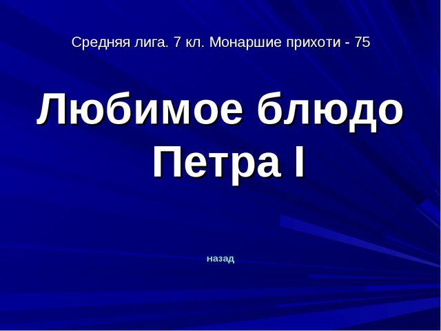 Средняя лига. 7 кл. Монаршие прихоти - 75 Любимое блюдо Петра I назад