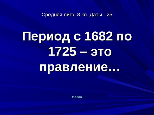 Средняя лига. 8 кл. Даты - 25 Период с 1682 по 1725 – это правление… назад