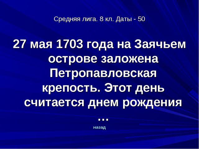 Средняя лига. 8 кл. Даты - 50 27 мая 1703 года на Заячьем острове заложена Пе...