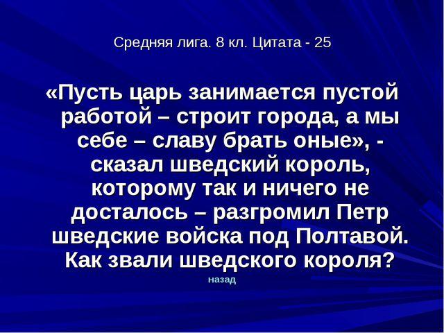 Средняя лига. 8 кл. Цитата - 25 «Пусть царь занимается пустой работой – строи...
