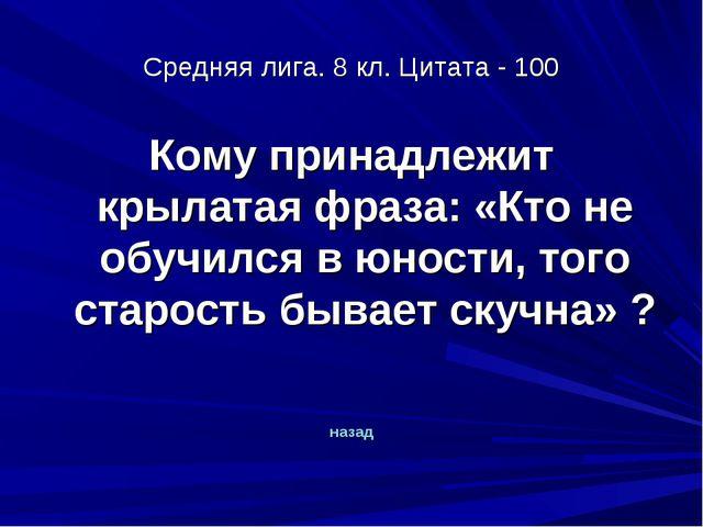 Средняя лига. 8 кл. Цитата - 100 Кому принадлежит крылатая фраза: «Кто не обу...