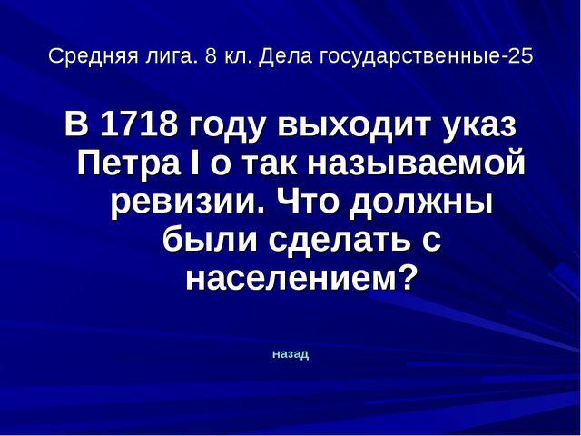 Средняя лига. 8 кл. Дела государственные-25 В 1718 году выходит указ Петра I...