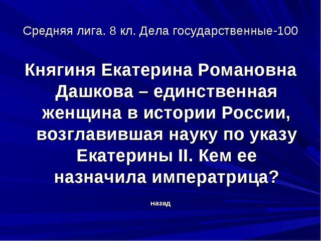 Средняя лига. 8 кл. Дела государственные-100 Княгиня Екатерина Романовна Дашк...
