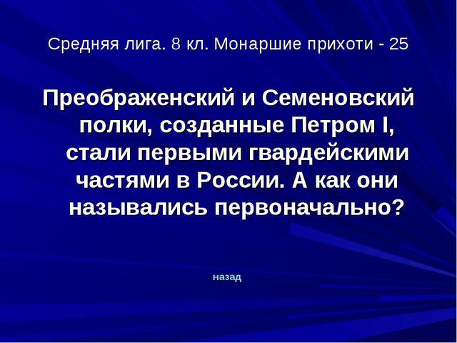 Средняя лига. 8 кл. Монаршие прихоти - 25 Преображенский и Семеновский полки,...