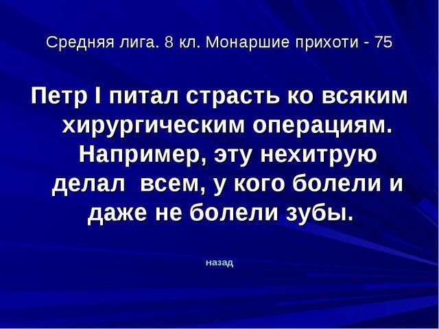 Средняя лига. 8 кл. Монаршие прихоти - 75 Петр I питал страсть ко всяким хиру...