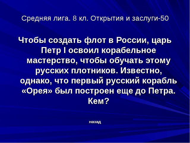 Средняя лига. 8 кл. Открытия и заслуги-50 Чтобы создать флот в России, царь П...
