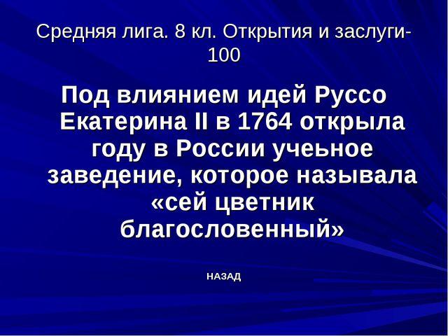 Средняя лига. 8 кл. Открытия и заслуги-100 Под влиянием идей Руссо Екатерина...
