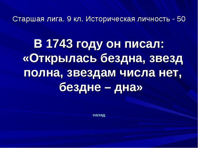 Старшая лига. 9 кл. Историческая личность - 50 В 1743 году он писал: «Открыла...