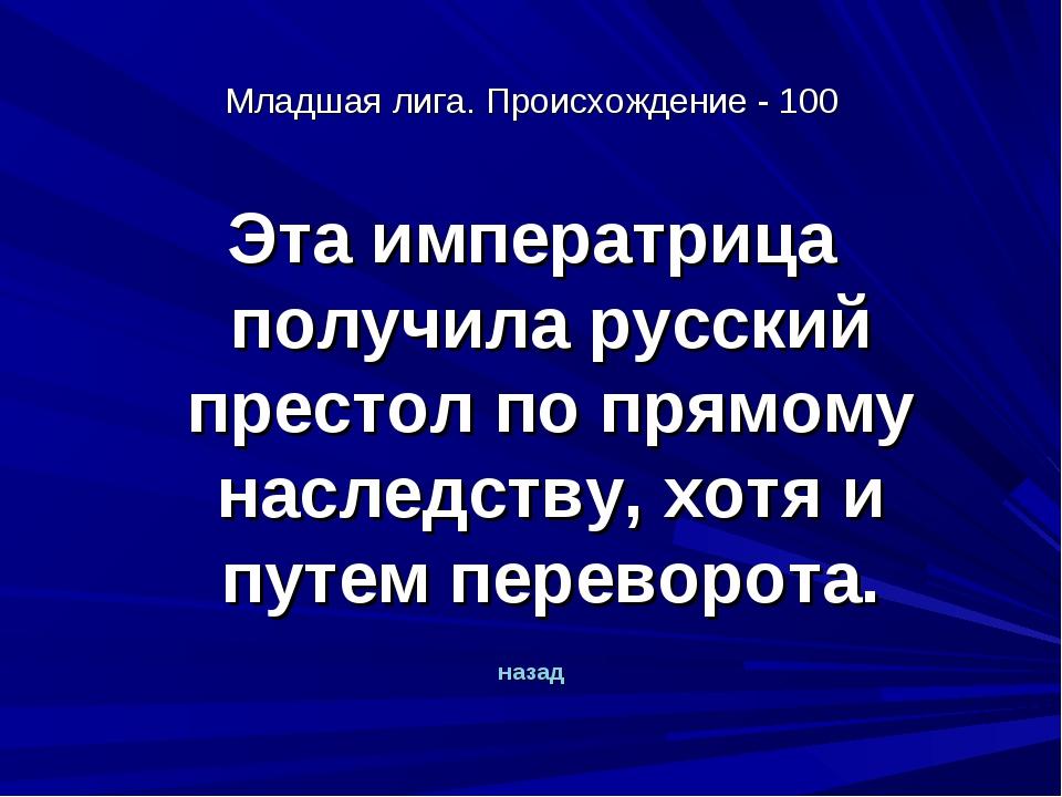 Младшая лига. Происхождение - 100 Эта императрица получила русский престол по...