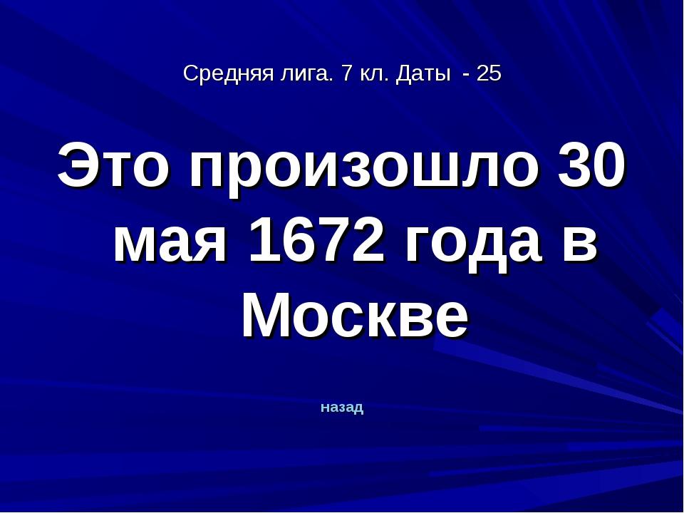 Средняя лига. 7 кл. Даты - 25 Это произошло 30 мая 1672 года в Москве назад