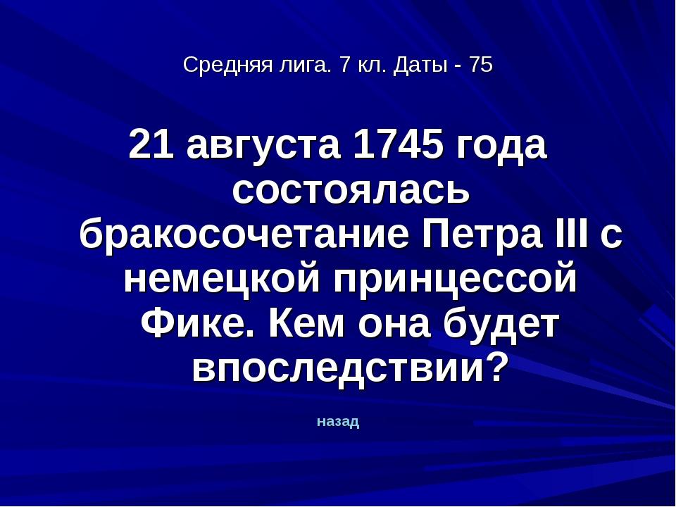 Средняя лига. 7 кл. Даты - 75 21 августа 1745 года состоялась бракосочетание...