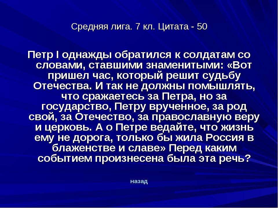 Средняя лига. 7 кл. Цитата - 50 Петр I однажды обратился к солдатам со словам...